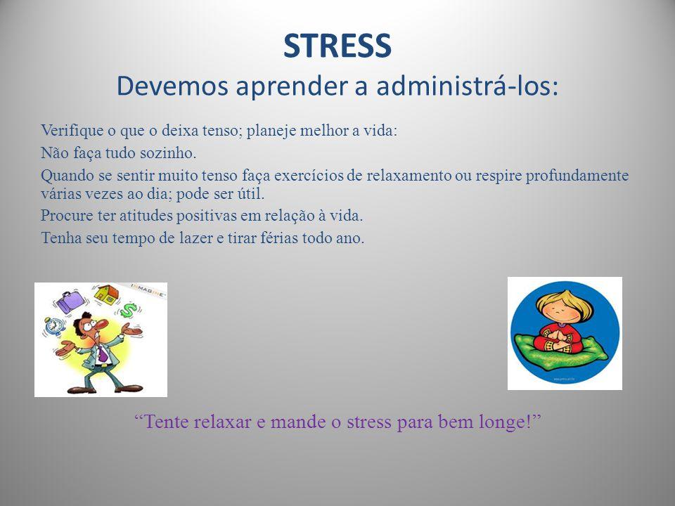 STRESS Devemos aprender a administrá-los: Verifique o que o deixa tenso; planeje melhor a vida: Não faça tudo sozinho. Quando se sentir muito tenso fa