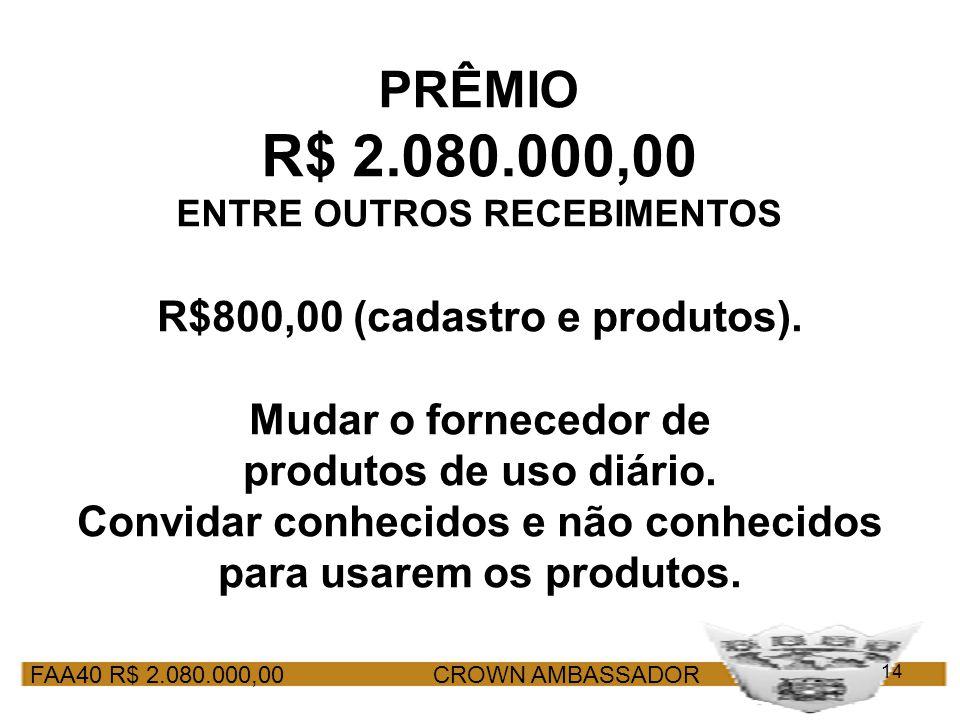 FAA40 R$ 2.080.000,00 CROWN AMBASSADOR 14 PRÊMIO R$ 2.080.000,00 ENTRE OUTROS RECEBIMENTOS R$800,00 (cadastro e produtos). Mudar o fornecedor de produ