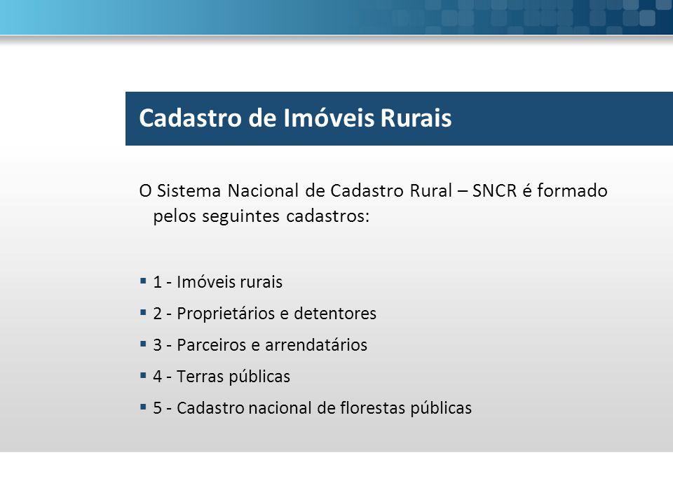 O Sistema Nacional de Cadastro Rural – SNCR é formado pelos seguintes cadastros:  1 - Imóveis rurais  2 - Proprietários e detentores  3 - Parceiros