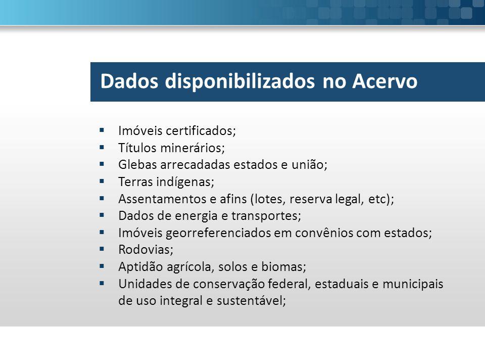 Dados disponibilizados no Acervo  Imóveis certificados;  Títulos minerários;  Glebas arrecadadas estados e união;  Terras indígenas;  Assentament