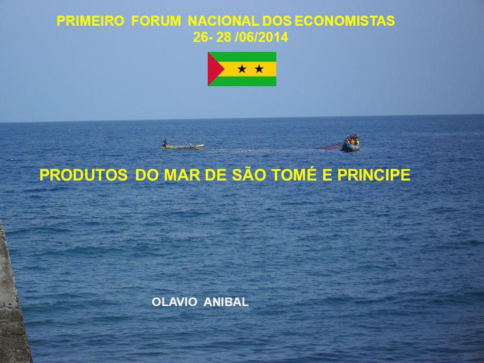 PRODUTOS DO MAR DE SÃO TOMÉ E PRINCIPE PRIMEIRO FORUM NACIONAL DOS ECONOMISTAS 26- 28 /06/2014 OLAVIO ANIBAL