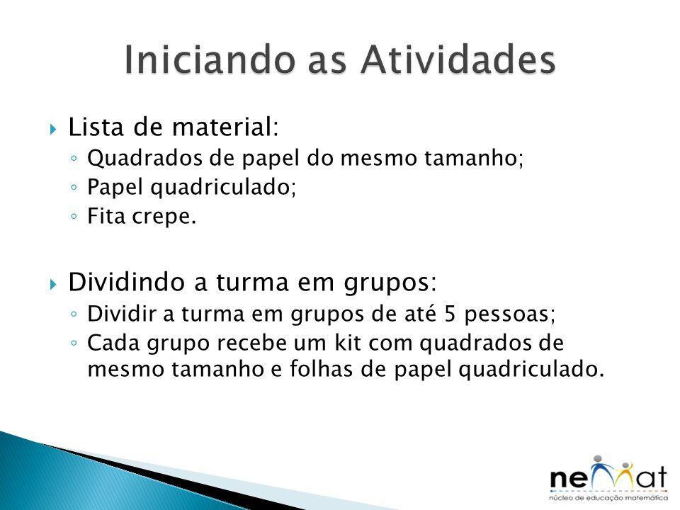  Lista de material: ◦ Quadrados de papel do mesmo tamanho; ◦ Papel quadriculado; ◦ Fita crepe.  Dividindo a turma em grupos: ◦ Dividir a turma em gr