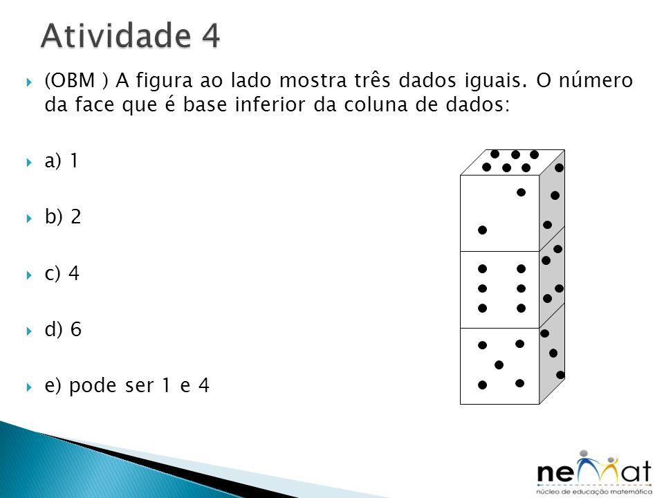  (OBM ) A figura ao lado mostra três dados iguais. O número da face que é base inferior da coluna de dados:  a) 1  b) 2  c) 4  d) 6  e) pode ser