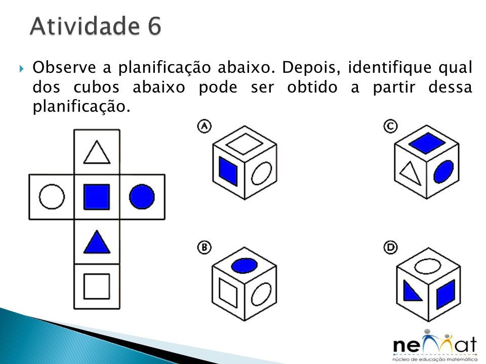  Observe a planificação abaixo. Depois, identifique qual dos cubos abaixo pode ser obtido a partir dessa planificação.