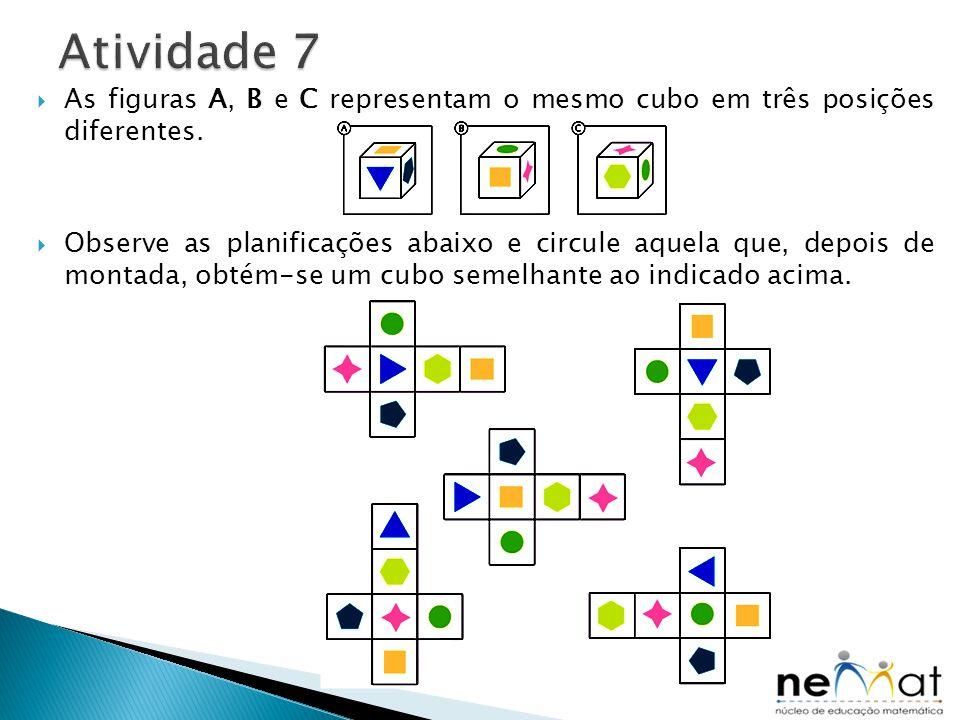 As figuras A, B e C representam o mesmo cubo em três posições diferentes.  Observe as planificações abaixo e circule aquela que, depois de montada,