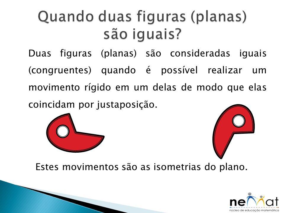 Duas figuras (planas) são consideradas iguais (congruentes) quando é possível realizar um movimento rígido em um delas de modo que elas coincidam por