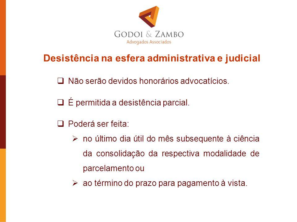 Desistência na esfera administrativa e judicial  Não serão devidos honorários advocatícios.  É permitida a desistência parcial.  Poderá ser feita: