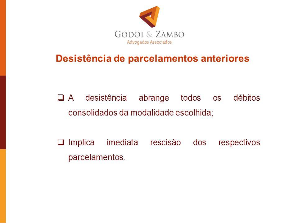 Desistência de parcelamentos anteriores  A desistência abrange todos os débitos consolidados da modalidade escolhida;  Implica imediata rescisão dos