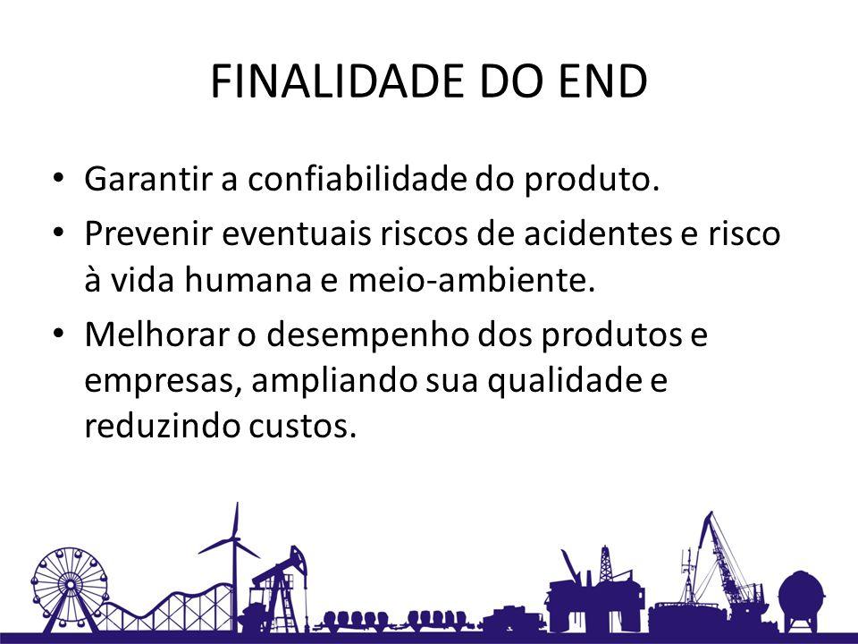 FINALIDADE DO END Garantir a confiabilidade do produto. Prevenir eventuais riscos de acidentes e risco à vida humana e meio-ambiente. Melhorar o desem