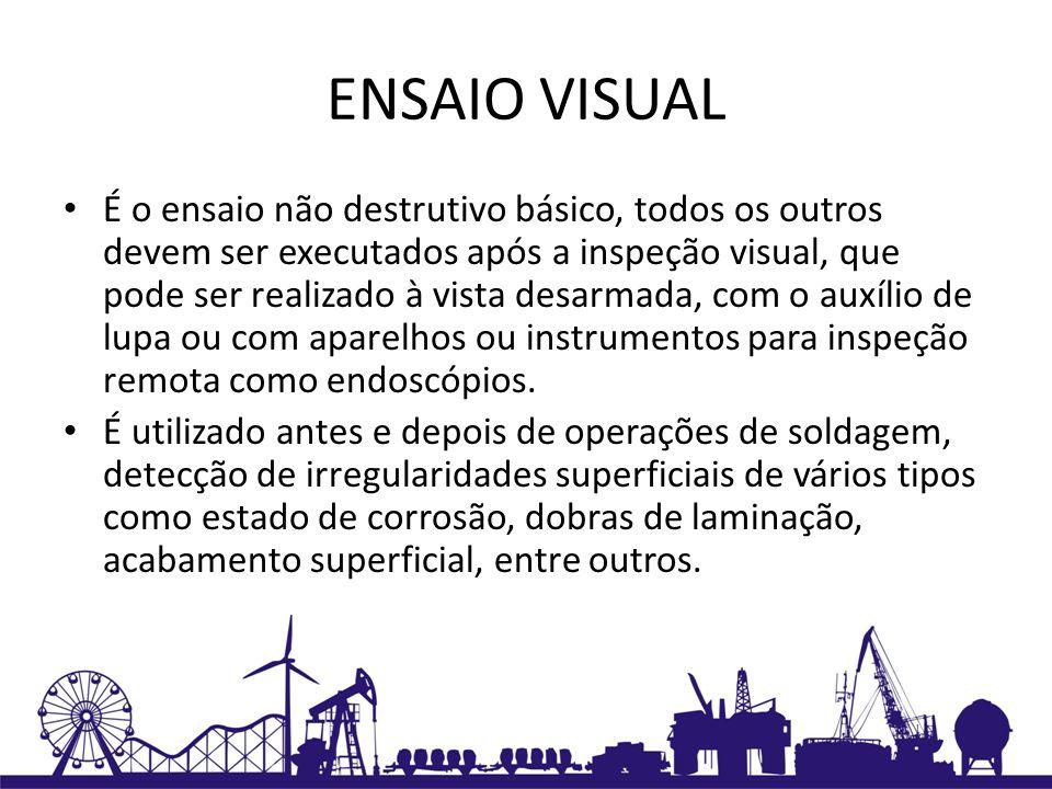 ENSAIO VISUAL É o ensaio não destrutivo básico, todos os outros devem ser executados após a inspeção visual, que pode ser realizado à vista desarmada,