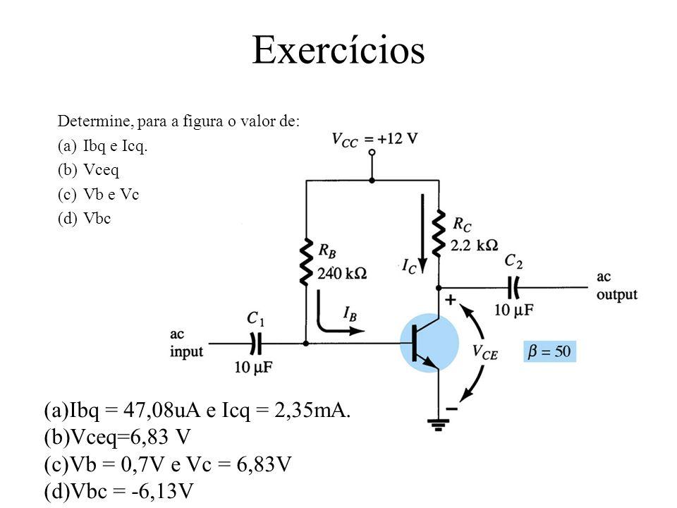 Exercícios Determine a tensão Vce e a corrente Ic de polarização cc para a configuração do divisor de tensão abaixo (utilizando a forma exata e a aproximada): (a)Rth = 17,35KΩ (b)Eth=3,81V (c)Ib = 39,6uA (d)Icq = βIb = 1,98 mA (e)Vceq=4,54V Icq(mA)Vceq (V) exata1,984,54 aproximada2,593,88 (a)Testar a condição βRe ≥10R2 60K≥220K NOK (b)Vb=3,81V (c)Ve = 3,11V (d)Icq = 2,59mA (e)Vce=3,88V