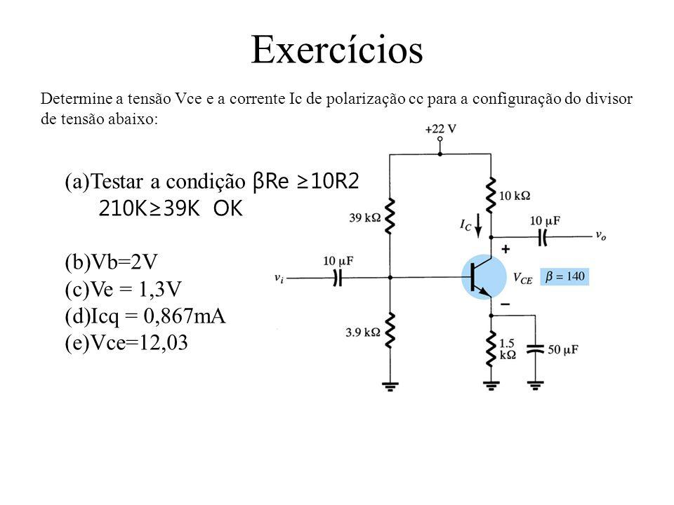 Exercícios Determine a tensão Vce e a corrente Ic de polarização cc para a configuração do divisor de tensão abaixo: (a)Testar a condição βRe ≥10R2 210K≥39K OK (b)Vb=2V (c)Ve = 1,3V (d)Icq = 0,867mA (e)Vce=12,03