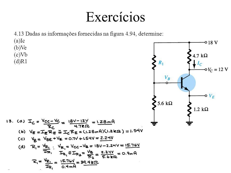Exercícios 4.13 Dadas as informações fornecidas na figura 4.94, determine: (a)Ic (b)Ve (c)Vb (d)R1