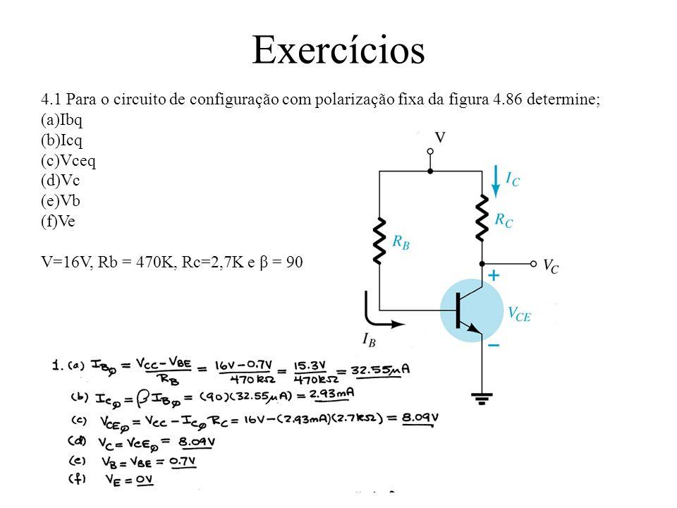 Exercícios 4.1 Para o circuito de configuração com polarização fixa da figura 4.86 determine; (a)Ibq (b)Icq (c)Vceq (d)Vc (e)Vb (f)Ve V=16V, Rb = 470K, Rc=2,7K e β = 90