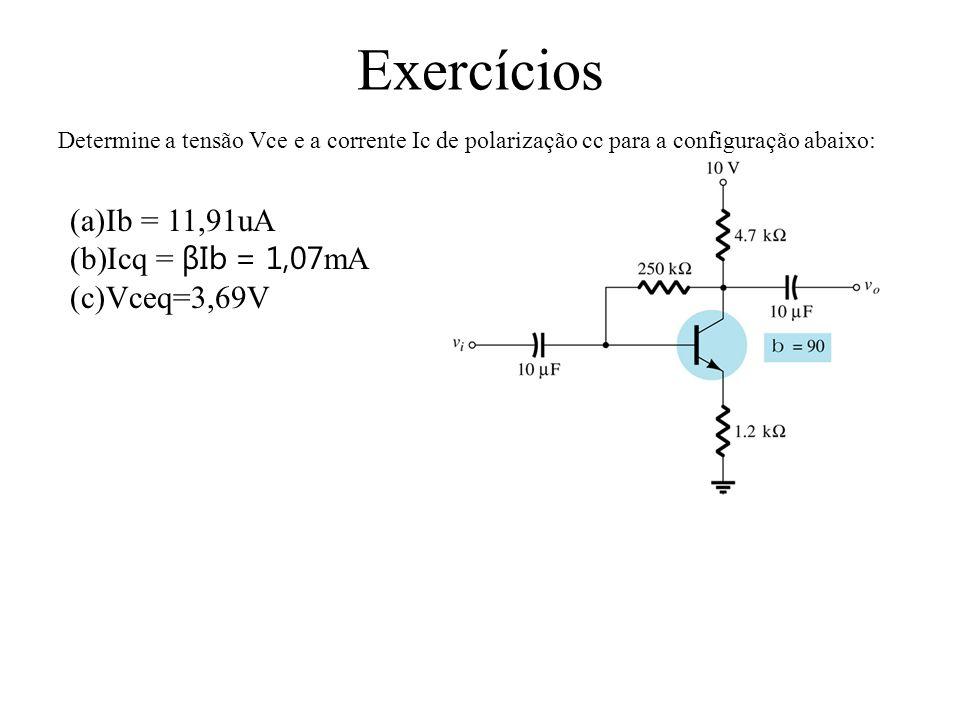 Exercícios Determine a tensão Vce e a corrente Ic de polarização cc para a configuração abaixo: (a)Ib = 11,91uA (b)Icq = βIb = 1,07 mA (c)Vceq=3,69V