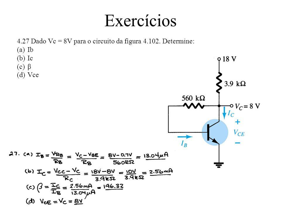 Exercícios 4.27 Dado Vc = 8V para o circuito da figura 4.102. Determine: (a)Ib (b)Ic (c)β (d)Vce