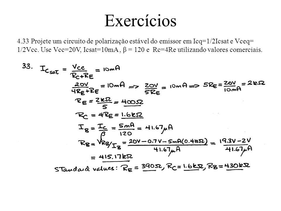 Exercícios 4.33 Projete um circuito de polarização estável do emissor em Icq=1/2Icsat e Vceq= 1/2Vcc. Use Vcc=20V, Icsat=10mA, β = 120 e Rc=4Re utiliz