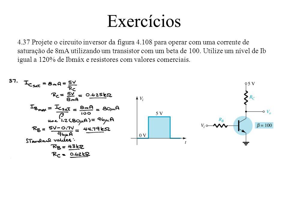 Exercícios 4.37 Projete o circuito inversor da figura 4.108 para operar com uma corrente de saturação de 8mA utilizando um transistor com um beta de 1