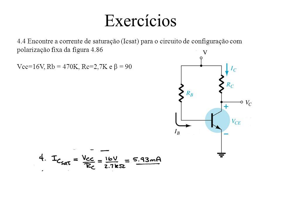 Exercícios Determine Rb e Rc para o transistor inversor da figura 4.56 se Icsat=10mA: Rc = 1KΩ Ib = 10m/250 = 40uA escolhendo 60uA para garantir a saturação Rb= 10-0,7/60uA = 155Ω Escolhendo-se 150 Ω (valor comercial) Ib= 62uA ≥ 40uA (OK)