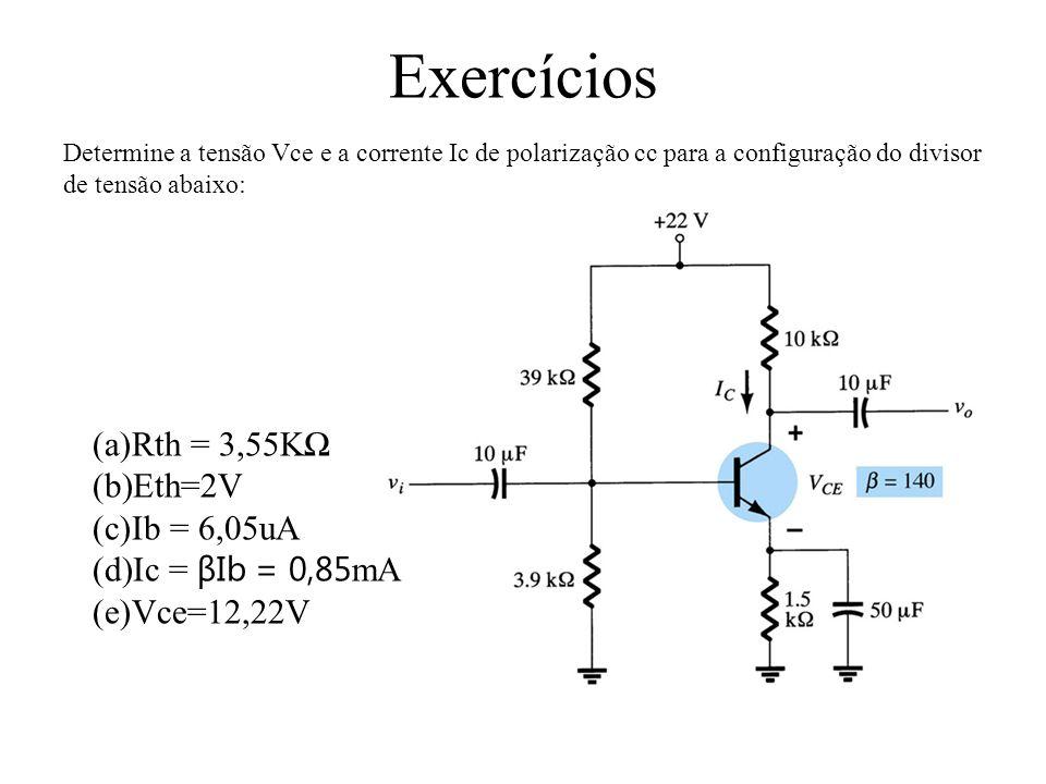 (a)Rth = 3,55KΩ (b)Eth=2V (c)Ib = 6,05uA (d)Ic = βIb = 0,85 mA (e)Vce=12,22V Exercícios Determine a tensão Vce e a corrente Ic de polarização cc para