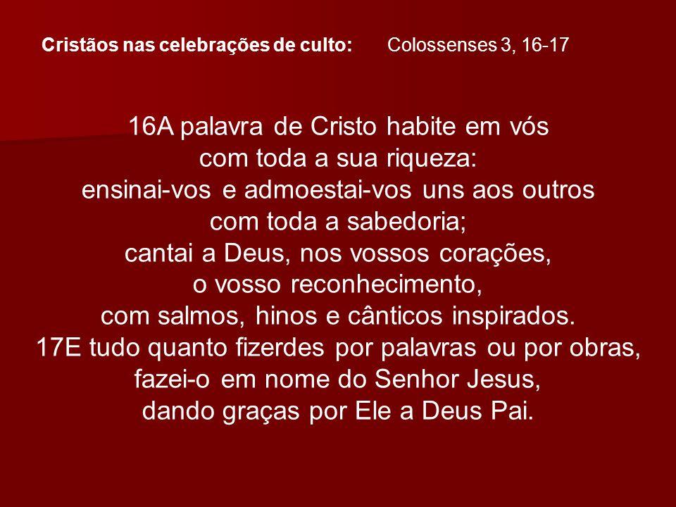 Cristãos nas celebrações de culto: Colossenses 3, 16-17 16A palavra de Cristo habite em vós com toda a sua riqueza: ensinai-vos e admoestai-vos uns ao