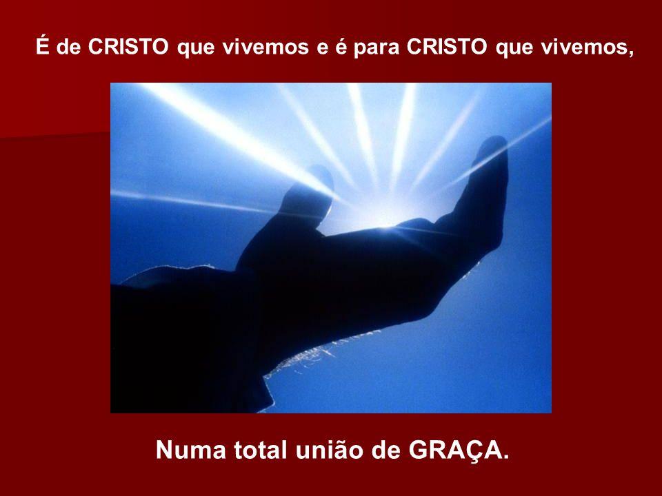 É de CRISTO que vivemos e é para CRISTO que vivemos, Numa total união de GRAÇA.