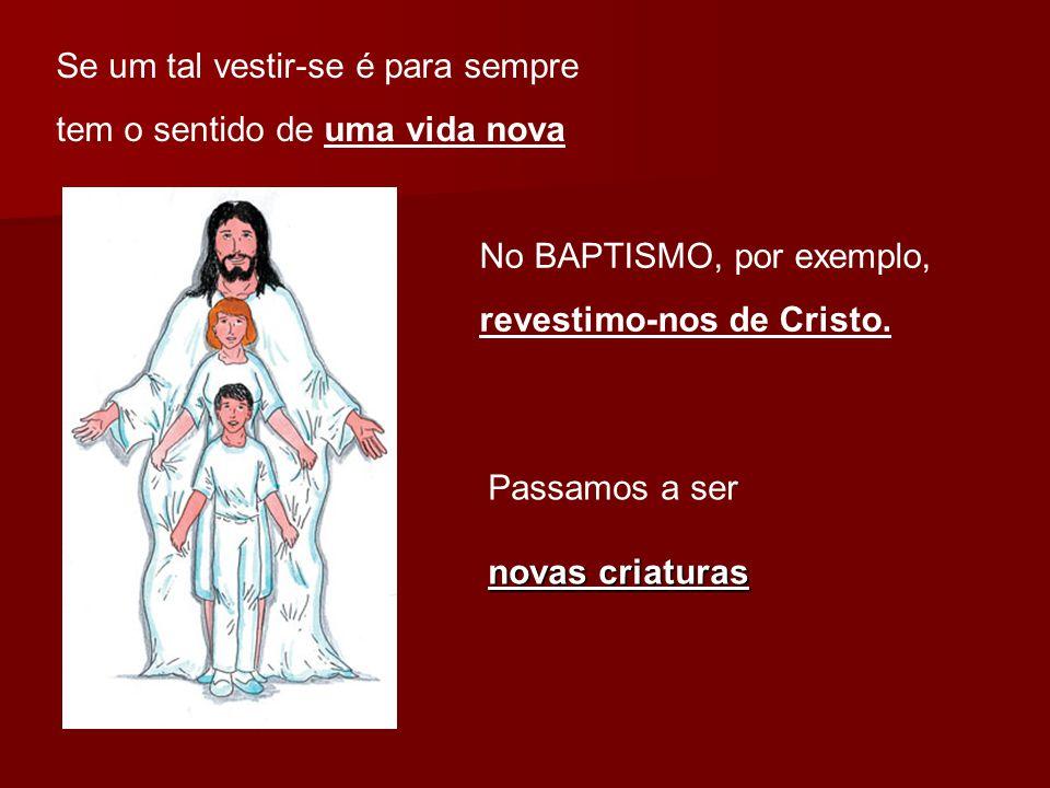 Se um tal vestir-se é para sempre tem o sentido de uma vida nova No BAPTISMO, por exemplo, revestimo-nos de Cristo. Passamos a ser novas criaturas