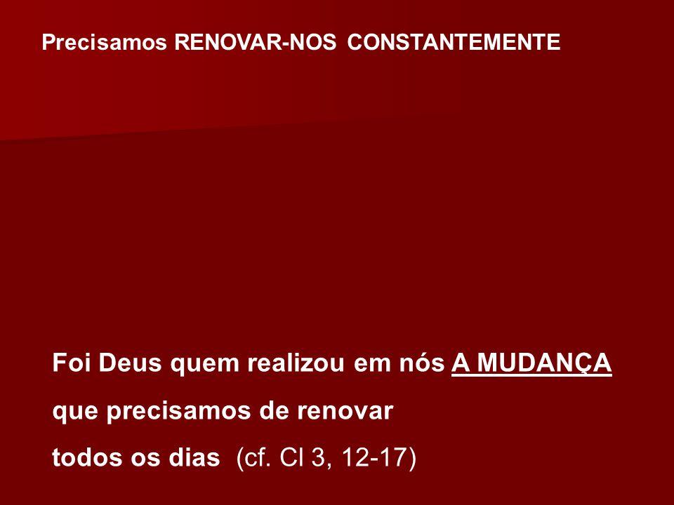 Precisamos RENOVAR-NOS CONSTANTEMENTE Foi Deus quem realizou em nós A MUDANÇA que precisamos de renovar todos os dias (cf. Cl 3, 12-17)