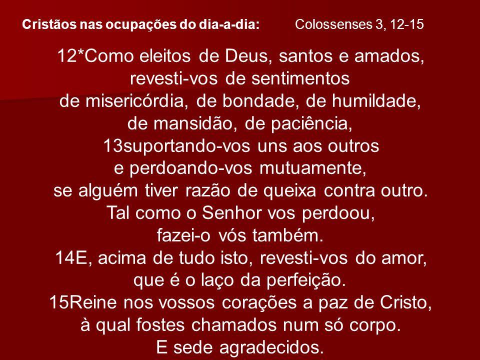 12*Como eleitos de Deus, santos e amados, revesti-vos de sentimentos de misericórdia, de bondade, de humildade, de mansidão, de paciência, 13suportand