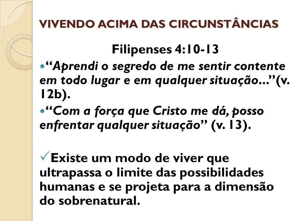 """VIVENDO ACIMA DAS CIRCUNSTÂNCIAS Filipenses 4:10-13 """"Aprendi o segredo de me sentir contente em todo lugar e em qualquer situação...""""(v. 12b). """"Com a"""