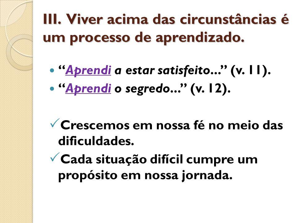 """III. Viver acima das circunstâncias é um processo de aprendizado. """"Aprendi a estar satisfeito..."""" (v. 11). """"Aprendi o segredo..."""" (v. 12).  Crescemos"""