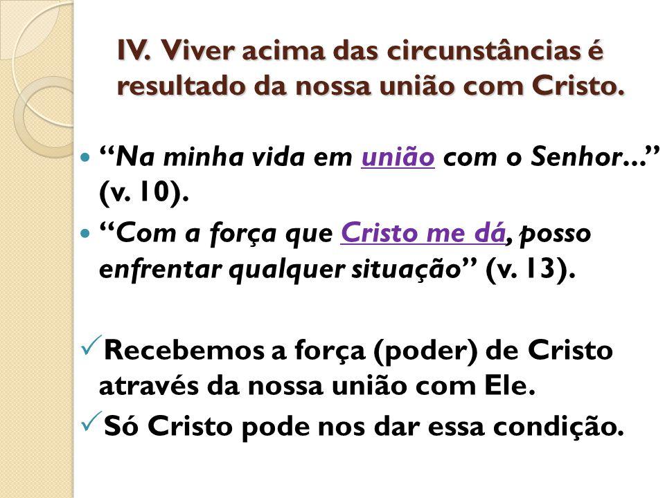 """IV. Viver acima das circunstâncias é resultado da nossa união com Cristo. """"Na minha vida em união com o Senhor..."""" (v. 10). """"Com a força que Cristo me"""