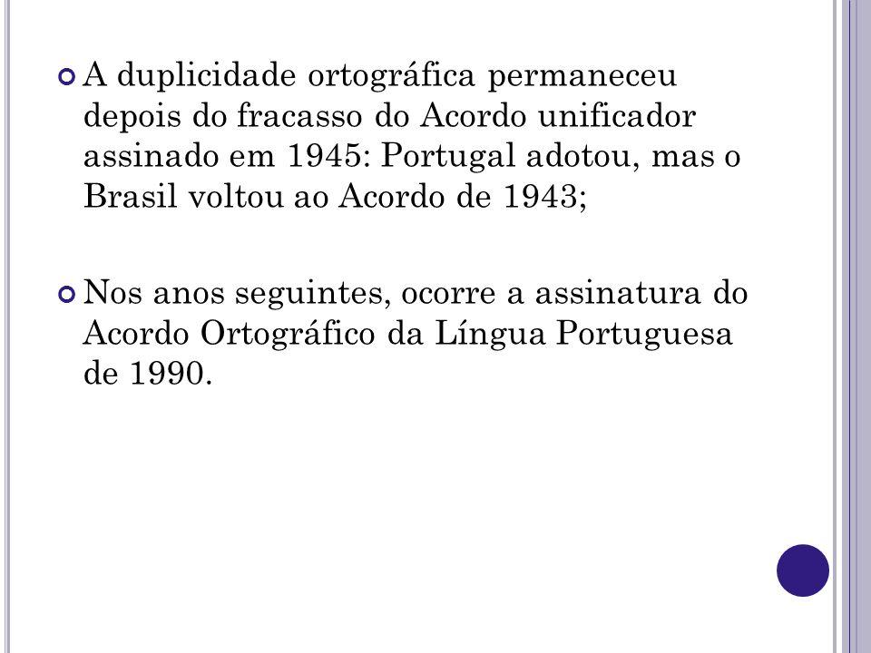 A duplicidade ortográfica permaneceu depois do fracasso do Acordo unificador assinado em 1945: Portugal adotou, mas o Brasil voltou ao Acordo de 1943;