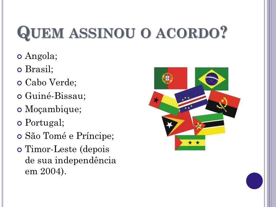 Q UEM ASSINOU O ACORDO ? Angola; Brasil; Cabo Verde; Guiné-Bissau; Moçambique; Portugal; São Tomé e Príncipe; Timor-Leste (depois de sua independência