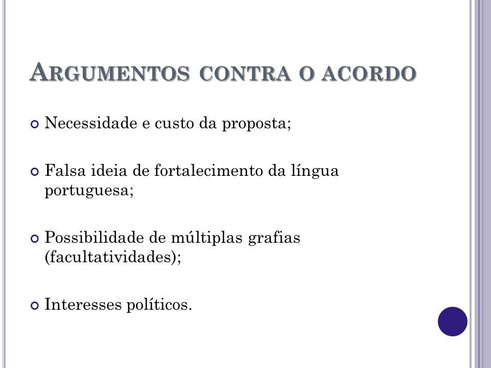 A RGUMENTOS CONTRA O ACORDO Necessidade e custo da proposta; Falsa ideia de fortalecimento da língua portuguesa; Possibilidade de múltiplas grafias (f