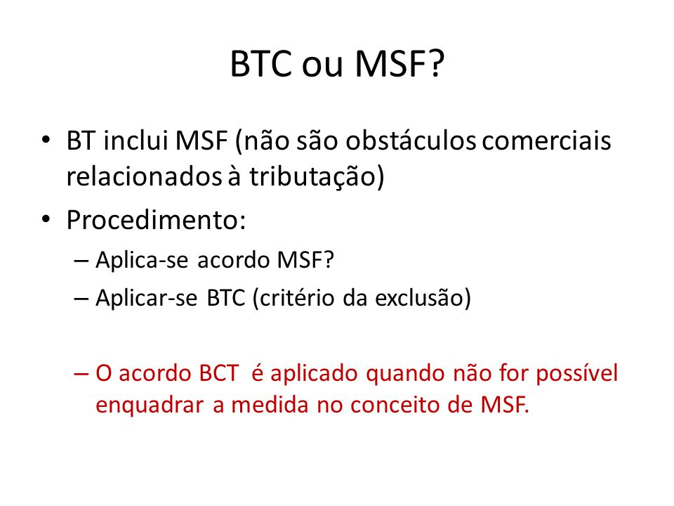 BTC ou MSF? BT inclui MSF (não são obstáculos comerciais relacionados à tributação) Procedimento: – Aplica-se acordo MSF? – Aplicar-se BTC (critério d