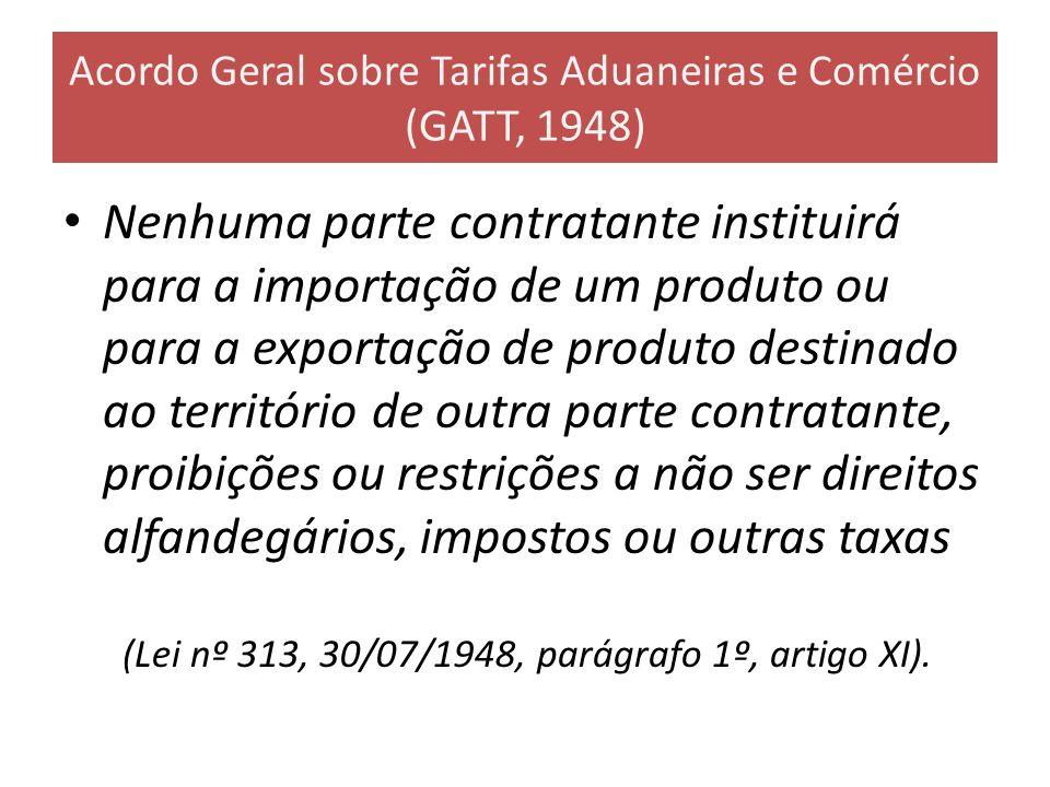 Acordo Geral sobre Tarifas Aduaneiras e Comércio (GATT, 1948) Nenhuma parte contratante instituirá para a importação de um produto ou para a exportaçã