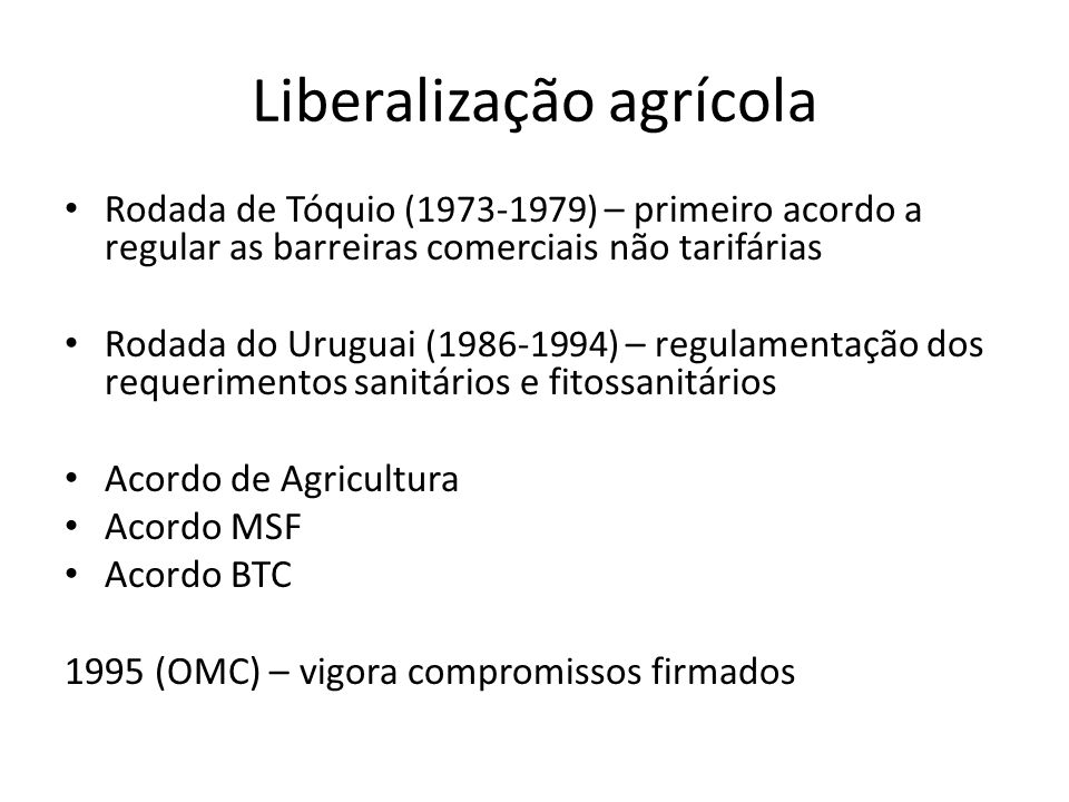 Liberalização agrícola Rodada de Tóquio (1973-1979) – primeiro acordo a regular as barreiras comerciais não tarifárias Rodada do Uruguai (1986-1994) –