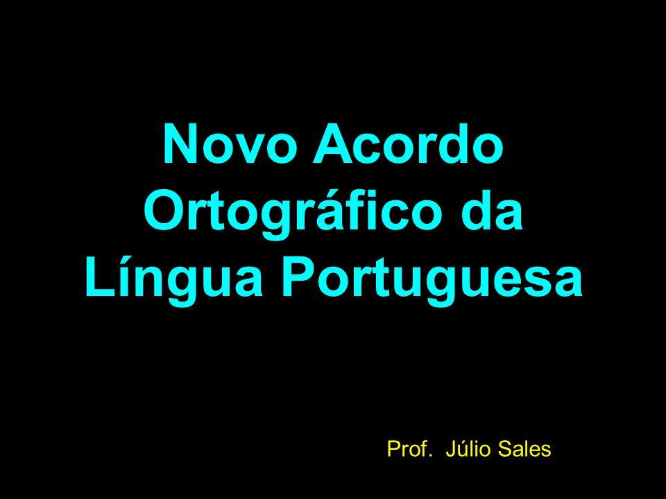 Novo Acordo Ortográfico da Língua Portuguesa Prof. Júlio Sales