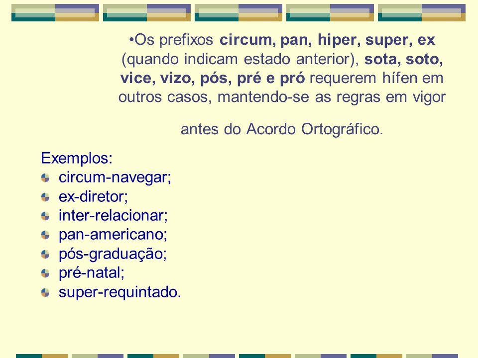 Os prefixos circum, pan, hiper, super, ex (quando indicam estado anterior), sota, soto, vice, vizo, pós, pré e pró requerem hífen em outros casos, mantendo-se as regras em vigor antes do Acordo Ortográfico.