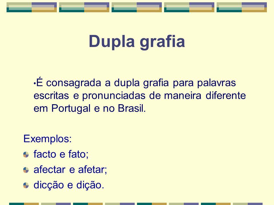 Dupla grafia É consagrada a dupla grafia para palavras escritas e pronunciadas de maneira diferente em Portugal e no Brasil.