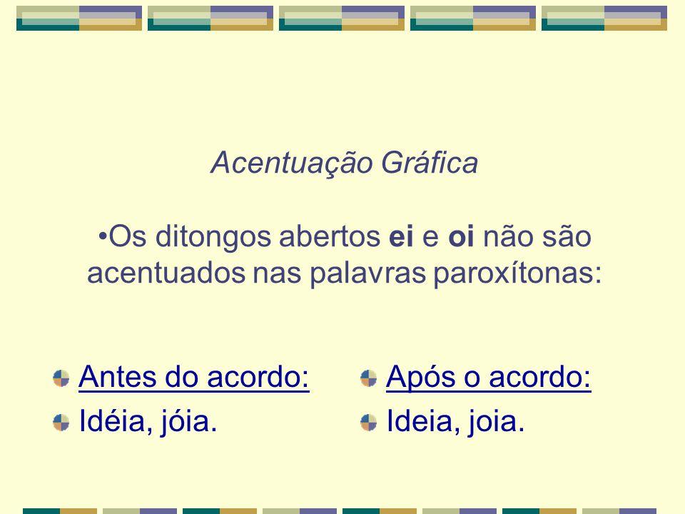 Acentuação Gráfica Os ditongos abertos ei e oi não são acentuados nas palavras paroxítonas: Antes do acordo: Idéia, jóia.
