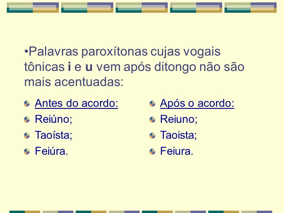 Palavras paroxítonas cujas vogais tônicas i e u vem após ditongo não são mais acentuadas: Antes do acordo: Reiúno; Taoísta; Feiúra.