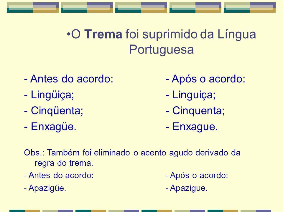 O Trema foi suprimido da Língua Portuguesa - Antes do acordo:- Após o acordo: - Lingüiça;- Linguiça; - Cinqüenta;- Cinquenta; - Enxagüe.- Enxague.