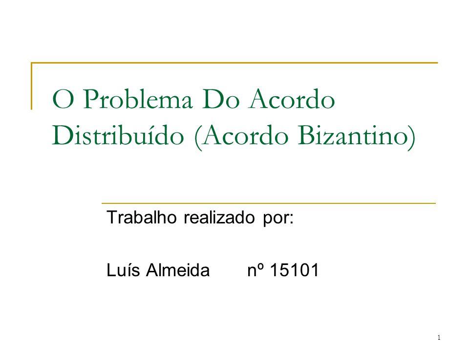 1 O Problema Do Acordo Distribuído (Acordo Bizantino) Trabalho realizado por: Luís Almeidanº 15101