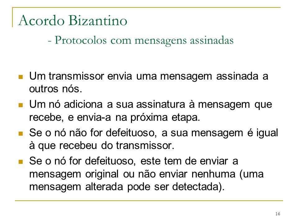 16 Acordo Bizantino - Protocolos com mensagens assinadas Um transmissor envia uma mensagem assinada a outros nós. Um nó adiciona a sua assinatura à me