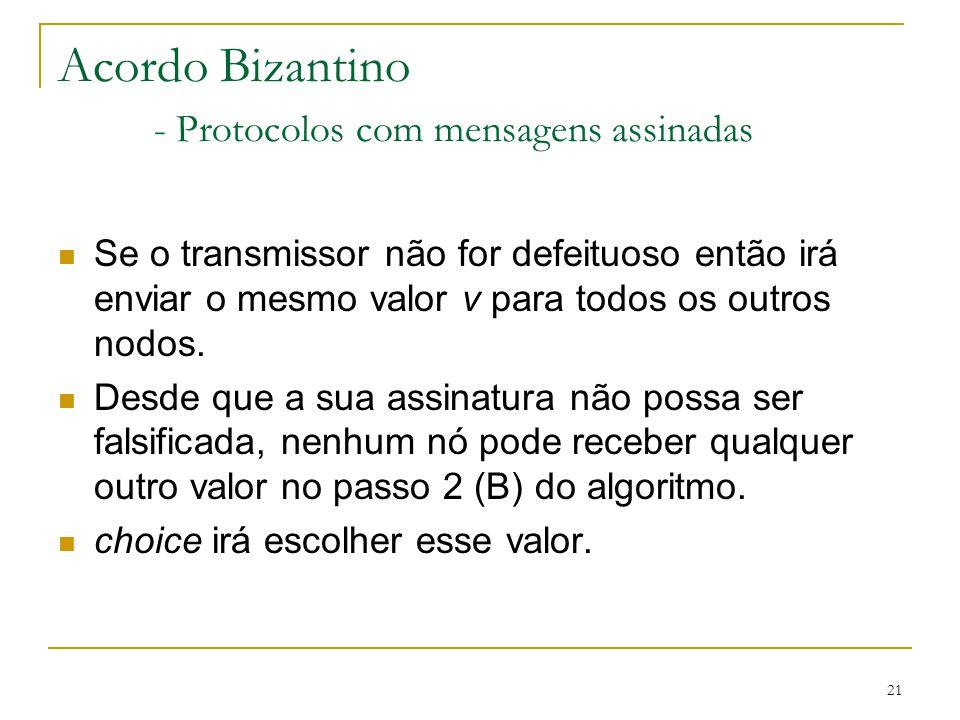 21 Acordo Bizantino - Protocolos com mensagens assinadas Se o transmissor não for defeituoso então irá enviar o mesmo valor v para todos os outros nod