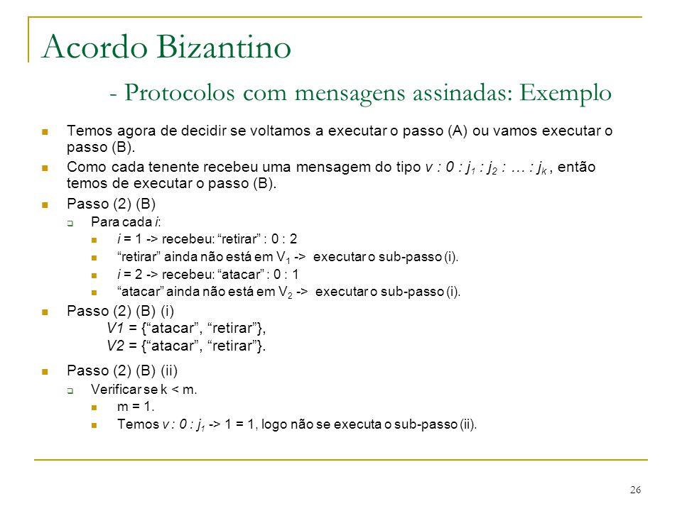 26 Acordo Bizantino - Protocolos com mensagens assinadas: Exemplo Temos agora de decidir se voltamos a executar o passo (A) ou vamos executar o passo