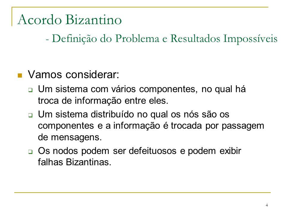 4 Acordo Bizantino - Definição do Problema e Resultados Impossíveis Vamos considerar:  Um sistema com vários componentes, no qual há troca de informa
