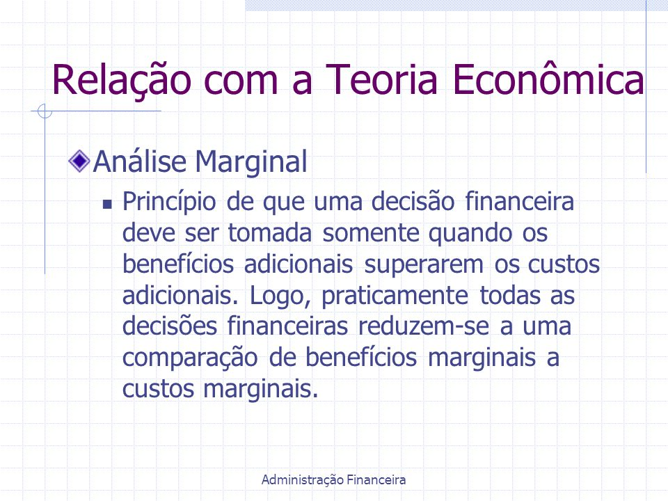 Administração Financeira Relação com a Teoria Econômica Análise Marginal Princípio de que uma decisão financeira deve ser tomada somente quando os ben